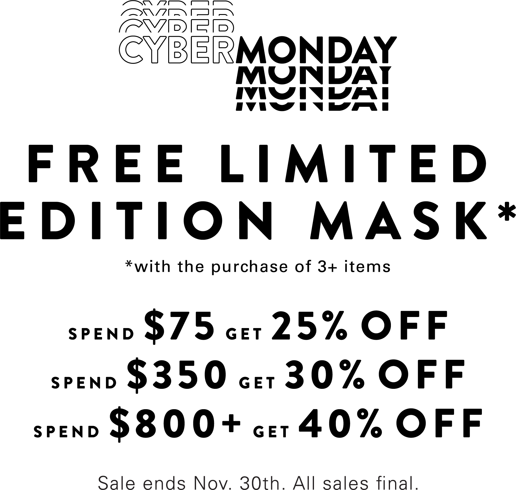 Cyber Monday | FREE LIMITED EDITION MASK* *with the purchase of 3+ items | SPEND $75 GET 25% OFF | SPEND $350 GET 30% OFF | SPEND $800+ GET 40% OFF